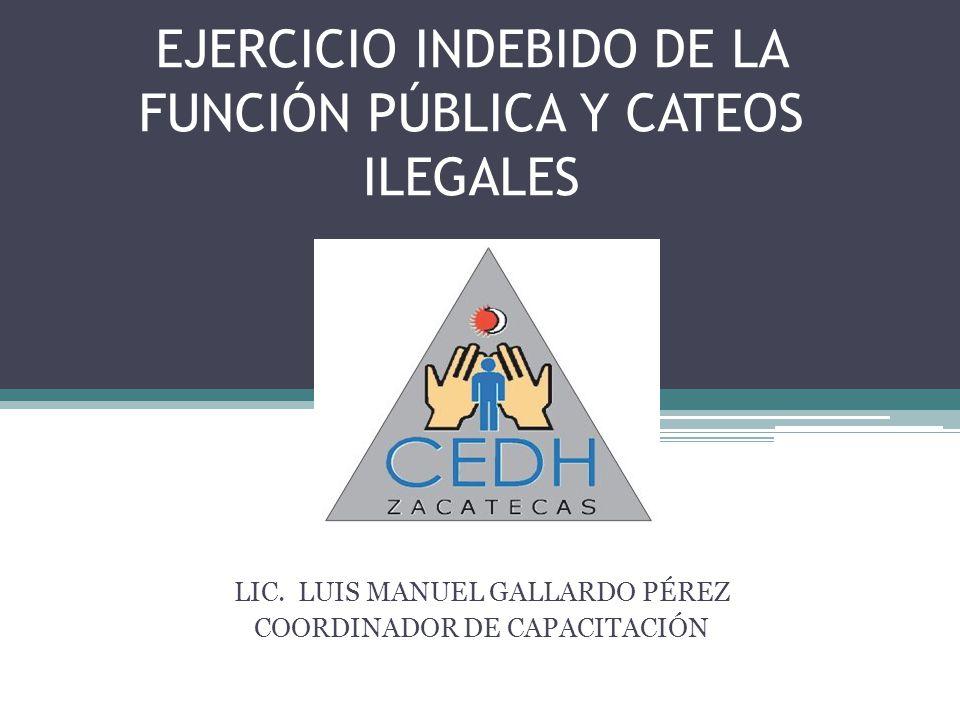 EJERCICIO INDEBIDO DE LA FUNCIÓN PÚBLICA Y CATEOS ILEGALES LIC. LUIS MANUEL GALLARDO PÉREZ COORDINADOR DE CAPACITACIÓN