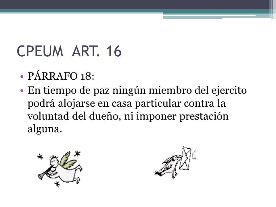 CPEUM ART. 16 PÁRRAFO 18: En tiempo de paz ningún miembro del ejercito podrá alojarse en casa particular contra la voluntad del dueño, ni imponer pres