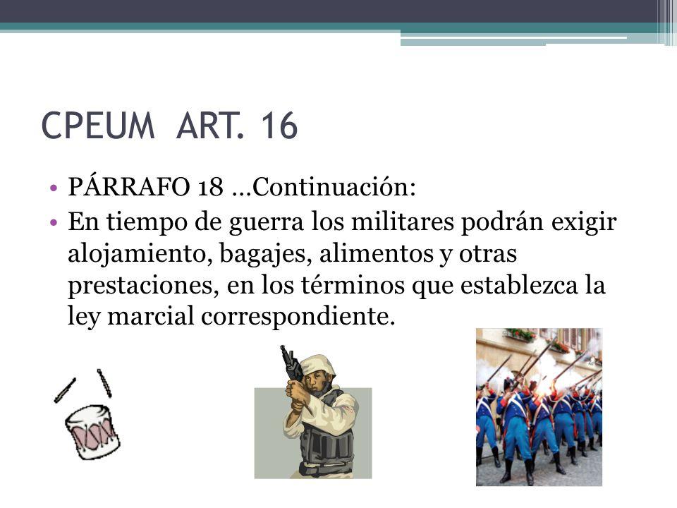 CPEUM ART. 16 PÁRRAFO 18 …Continuación: En tiempo de guerra los militares podrán exigir alojamiento, bagajes, alimentos y otras prestaciones, en los t
