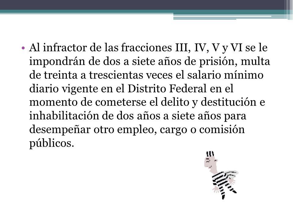 Al infractor de las fracciones III, IV, V y VI se le impondrán de dos a siete años de prisión, multa de treinta a trescientas veces el salario mínimo