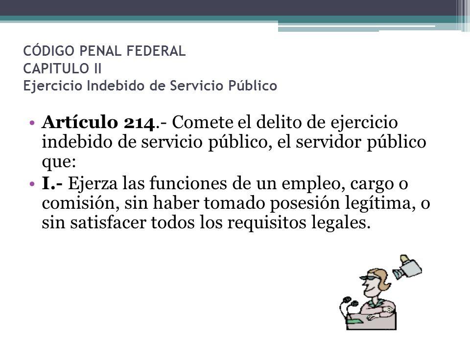 CÓDIGO PENAL FEDERAL CAPITULO II Ejercicio Indebido de Servicio Público Artículo 214.- Comete el delito de ejercicio indebido de servicio público, el