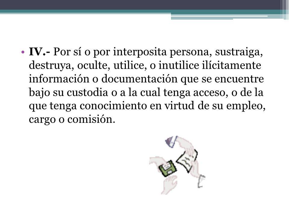 IV.- Por sí o por interposita persona, sustraiga, destruya, oculte, utilice, o inutilice ilícitamente información o documentación que se encuentre baj