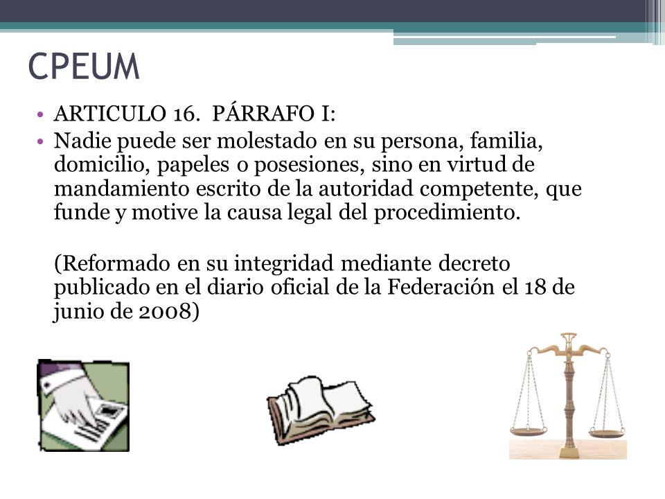 CPEUM ARTICULO 16. PÁRRAFO I: Nadie puede ser molestado en su persona, familia, domicilio, papeles o posesiones, sino en virtud de mandamiento escrito
