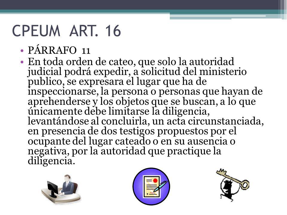 CPEUM ART. 16 PÁRRAFO 11 En toda orden de cateo, que solo la autoridad judicial podrá expedir, a solicitud del ministerio publico, se expresara el lug