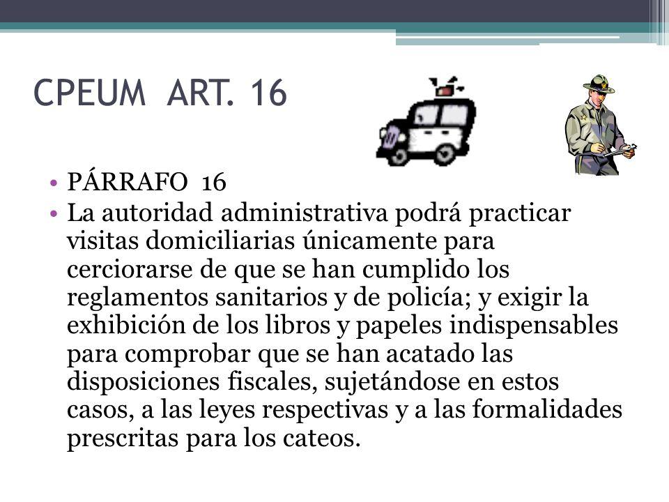 CPEUM ART. 16 PÁRRAFO 16 La autoridad administrativa podrá practicar visitas domiciliarias únicamente para cerciorarse de que se han cumplido los regl