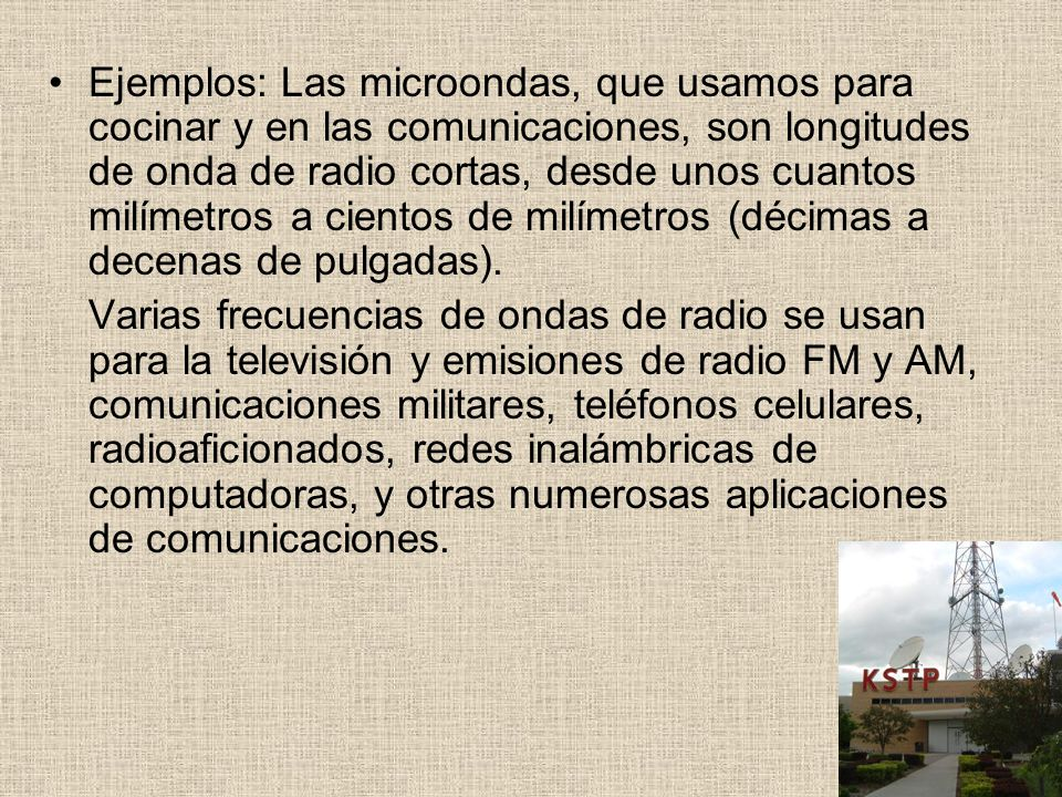 Ejemplos: Las microondas, que usamos para cocinar y en las comunicaciones, son longitudes de onda de radio cortas, desde unos cuantos milímetros a cie