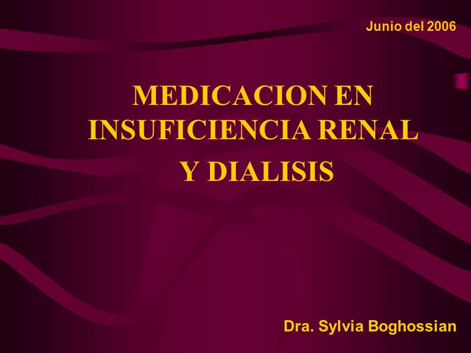 MEDICACION EN INSUFICIENCIA RENAL Y DIALISIS Junio del 2006 Dra. Sylvia Boghossian