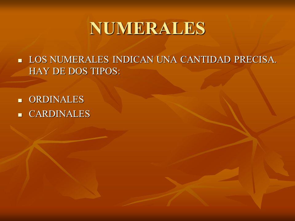 NUMERALES LOS NUMERALES INDICAN UNA CANTIDAD PRECISA. HAY DE DOS TIPOS: LOS NUMERALES INDICAN UNA CANTIDAD PRECISA. HAY DE DOS TIPOS: ORDINALES ORDINA