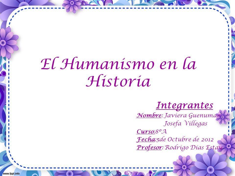 El Humanismo en la Historia Integrantes Nombre: Javiera Guenuman Josefa Villegas Curso:8ºA Fecha:5de Octubre de 2012 Profesor: Rodrigo Días Estay