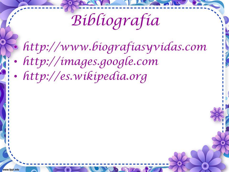 Bibliografía http://www.biografiasyvidas.com http://images.google.com http://es.wikipedia.org