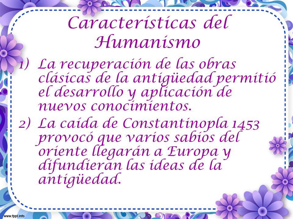 Características del Humanismo 1)La recuperación de las obras clásicas de la antigüedad permitió el desarrollo y aplicación de nuevos conocimientos.