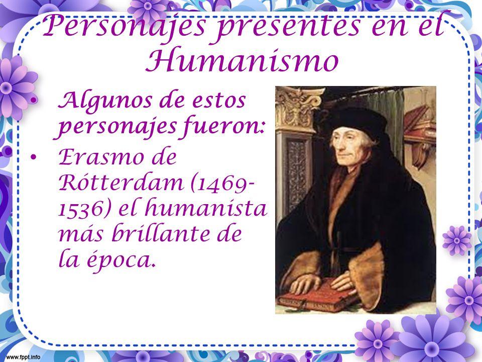 Personajes presentes en el Humanismo Algunos de estos personajes fueron: Erasmo de Rótterdam (1469- 1536) el humanista más brillante de la época.