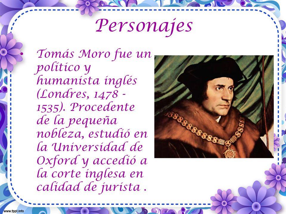 Personajes Tomás Moro fue un político y humanista inglés (Londres, 1478 - 1535).