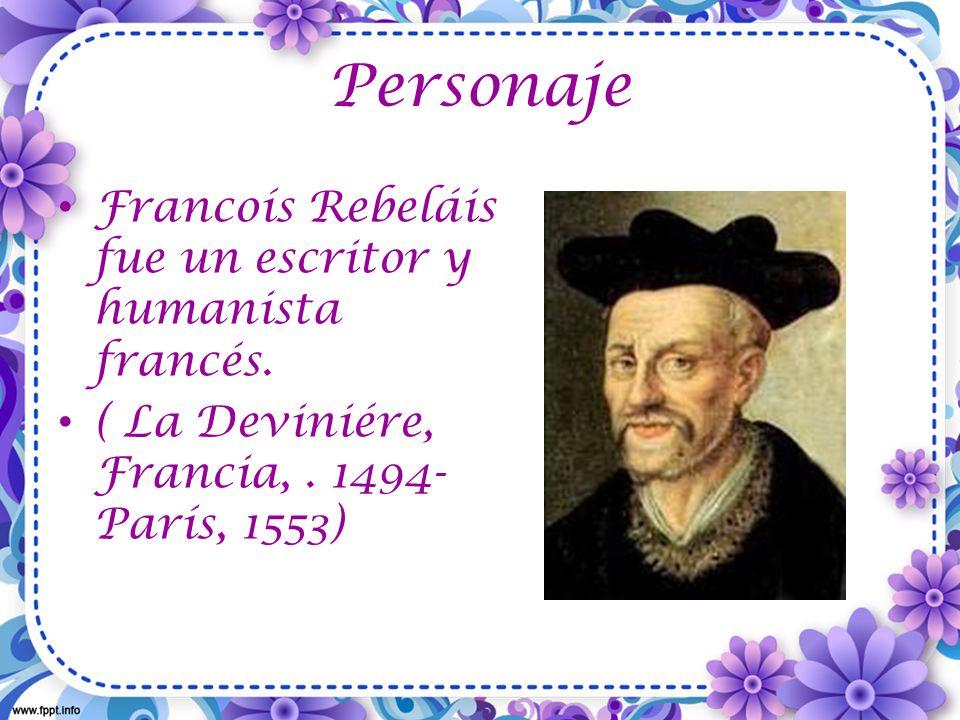 Personaje Francoís Rebeláis fue un escritor y humanista francés.