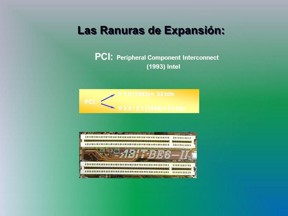Las Ranuras de Expansión: PCI: V 1.0 (1993) = 32 bits V 2.0 / 2.1 (1994) = 64 bits PCI: Peripheral Component Interconnect (1993) Intel