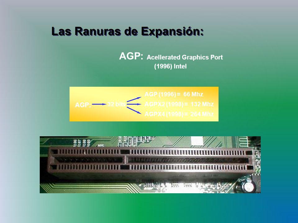 Las Ranuras de Expansión: AGP: Acellerated Graphics Port (1996) Intel AGP: AGP (1996) = 66 Mhz AGPX2 (1998) = 132 Mhz AGPX4 (1998) = 264 Mhz 32 bits