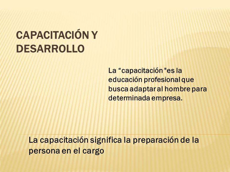 CAPACITACIÓN Y DESARROLLO La capacitación significa la preparación de la persona en el cargo La capacitación es la educación profesional que busca adaptar al hombre para determinada empresa.