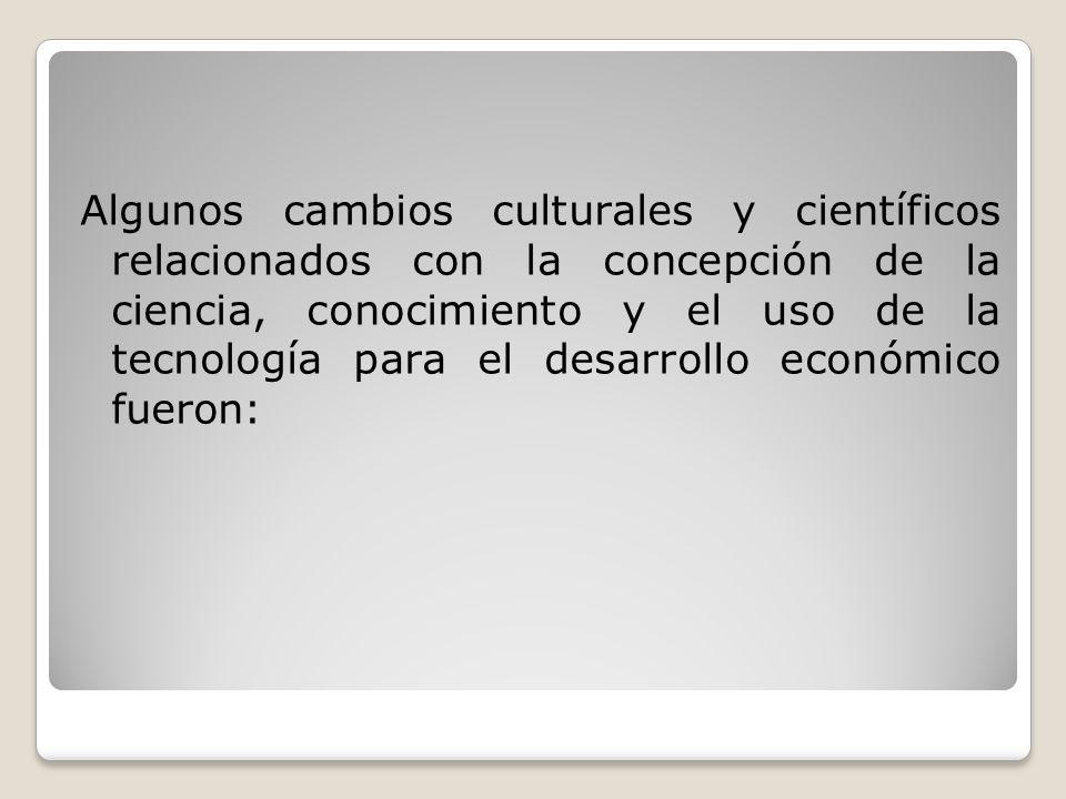 Algunos cambios culturales y científicos relacionados con la concepción de la ciencia, conocimiento y el uso de la tecnología para el desarrollo econó