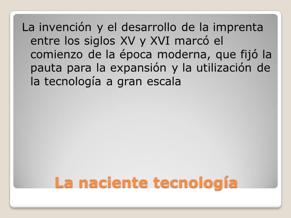 La naciente tecnología La invención y el desarrollo de la imprenta entre los siglos XV y XVI marcó el comienzo de la época moderna, que fijó la pauta