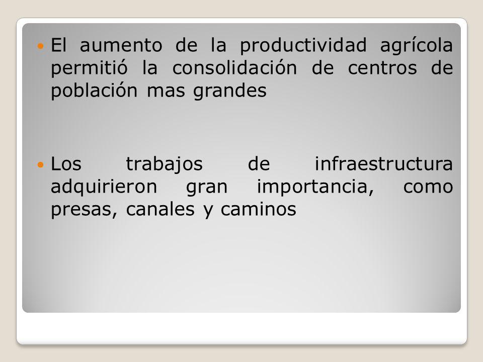 El aumento de la productividad agrícola permitió la consolidación de centros de población mas grandes Los trabajos de infraestructura adquirieron gran