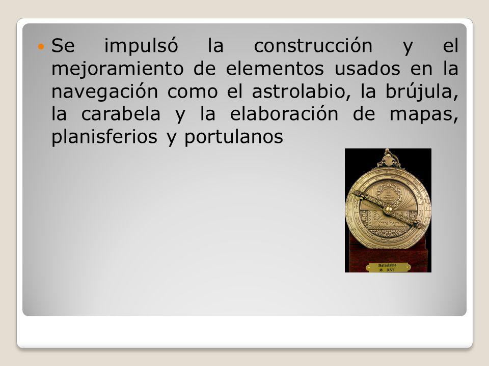 Se impulsó la construcción y el mejoramiento de elementos usados en la navegación como el astrolabio, la brújula, la carabela y la elaboración de mapa