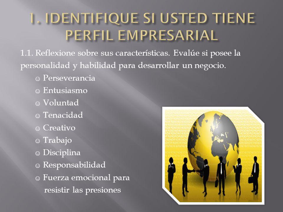 1.1. Reflexione sobre sus características. Evalúe si posee la personalidad y habilidad para desarrollar un negocio. Perseverancia Entusiasmo Voluntad