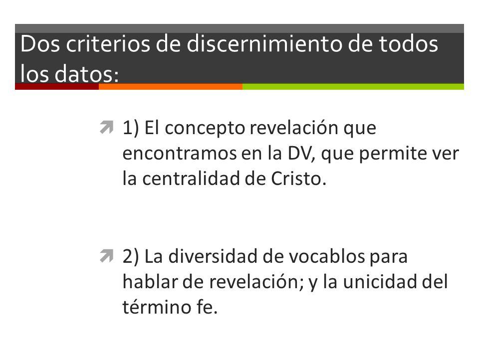 Dos criterios de discernimiento de todos los datos: 1) El concepto revelación que encontramos en la DV, que permite ver la centralidad de Cristo. 2) L