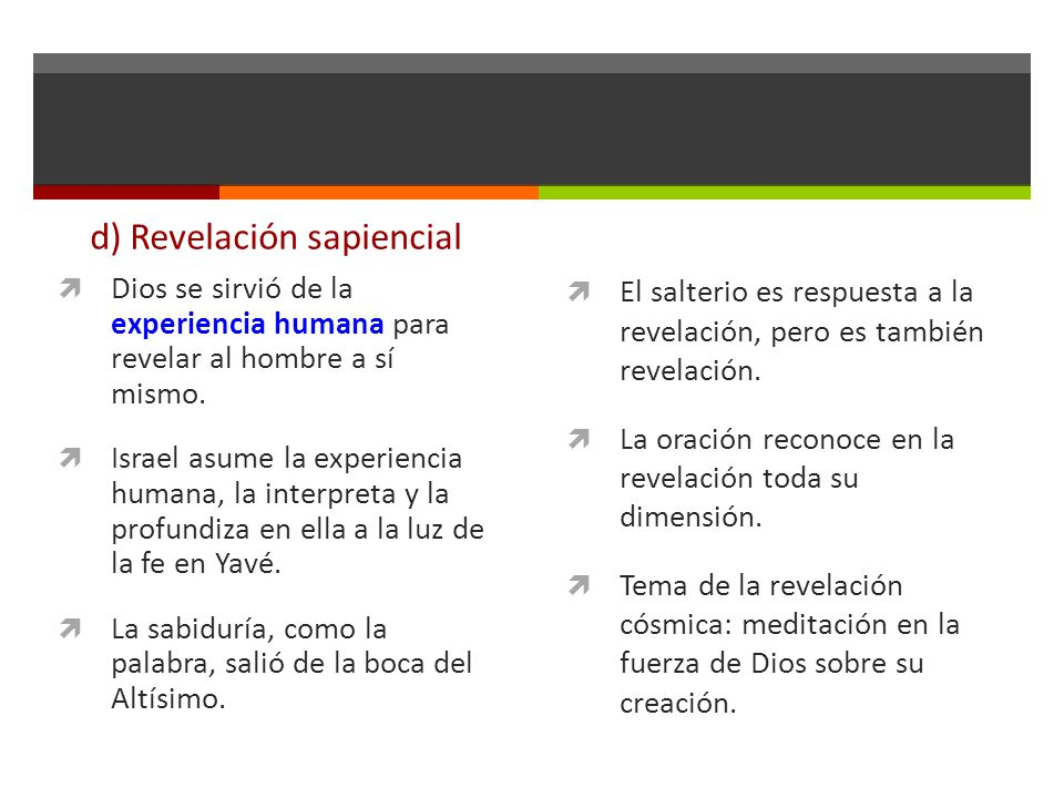d) Revelación sapiencial Dios se sirvió de la experiencia humana para revelar al hombre a sí mismo. Israel asume la experiencia humana, la interpreta