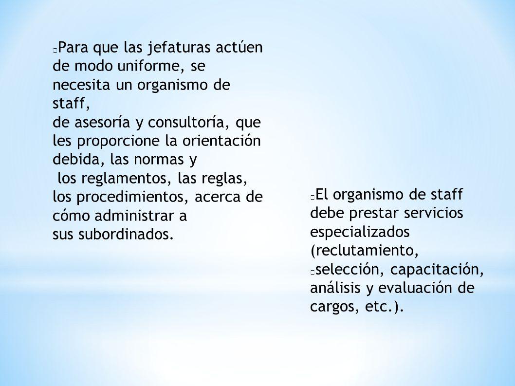El organismo de staff debe prestar servicios especializados (reclutamiento, selección, capacitación, análisis y evaluación de cargos, etc.). Para que