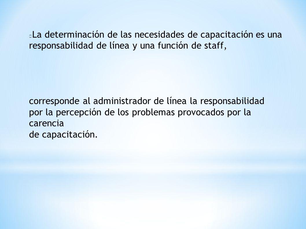 La determinación de las necesidades de capacitación es una responsabilidad de línea y una función de staff, corresponde al administrador de línea la r
