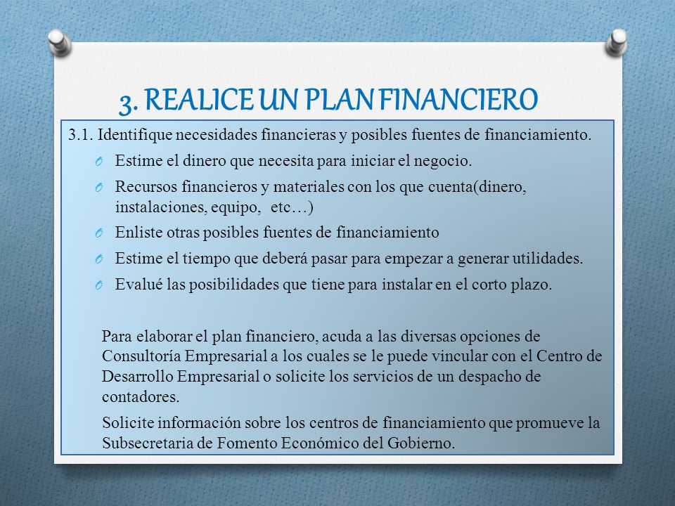 3. REALICE UN PLAN FINANCIERO 3.1. Identifique necesidades financieras y posibles fuentes de financiamiento. O Estime el dinero que necesita para inic