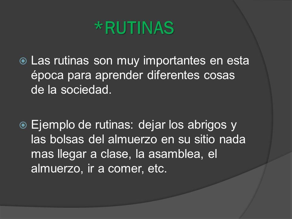 *RUTINAS Las rutinas son muy importantes en esta época para aprender diferentes cosas de la sociedad. Ejemplo de rutinas: dejar los abrigos y las bols