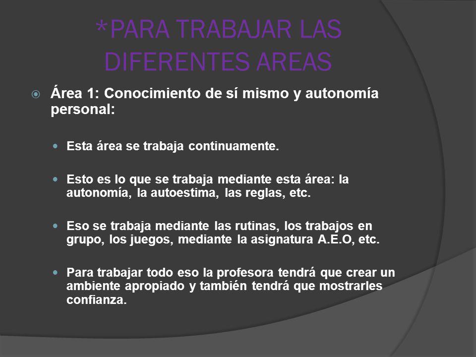 *PARA TRABAJAR LAS DIFERENTES AREAS Área 1: Conocimiento de sí mismo y autonomía personal: Esta área se trabaja continuamente.