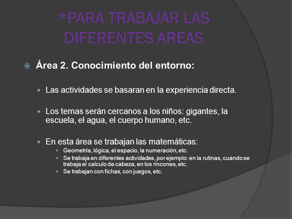 *PARA TRABAJAR LAS DIFERENTES AREAS Área 2. Conocimiento del entorno: Las actividades se basaran en la experiencia directa. Los temas serán cercanos a