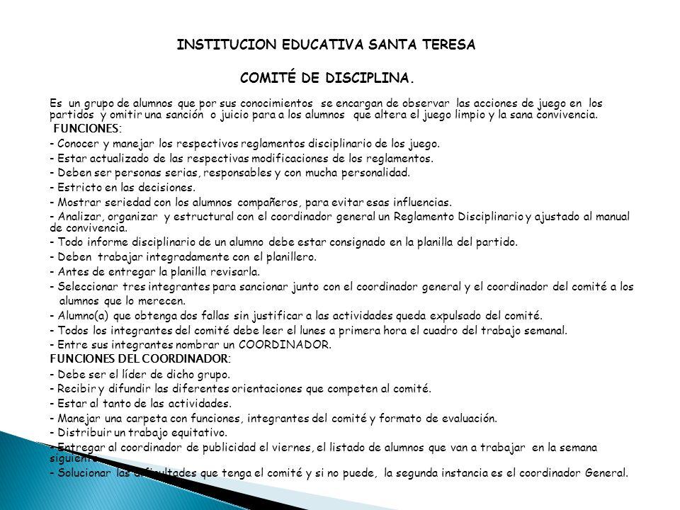 INSTITUCION EDUCATIVA SANTA TERESA COMITÉ DE DISCIPLINA. Es un grupo de alumnos que por sus conocimientos se encargan de observar las acciones de jueg