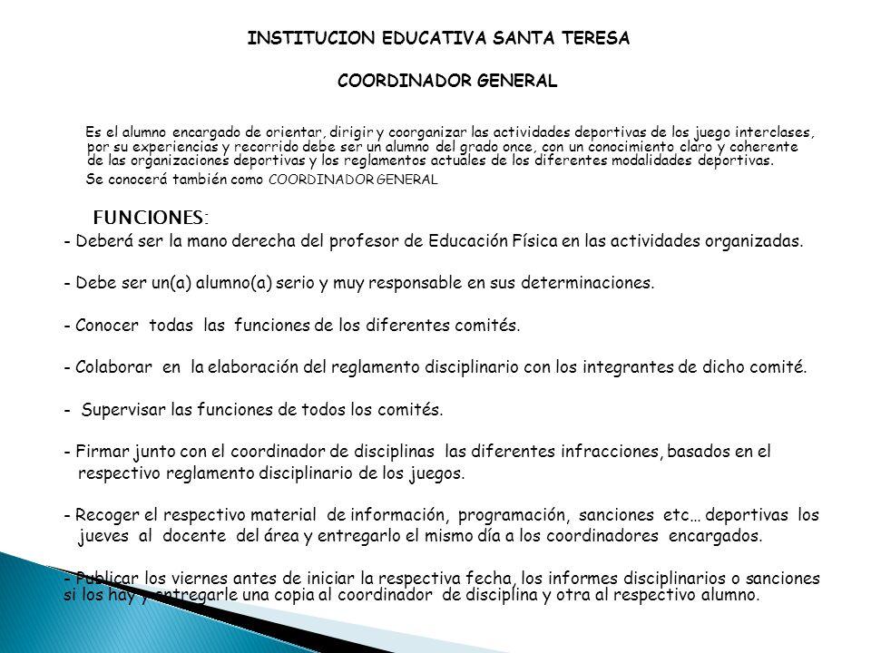 INSTITUCION EDUCATIVA SANTA TERESA COORDINADOR GENERAL Es el alumno encargado de orientar, dirigir y coorganizar las actividades deportivas de los jue