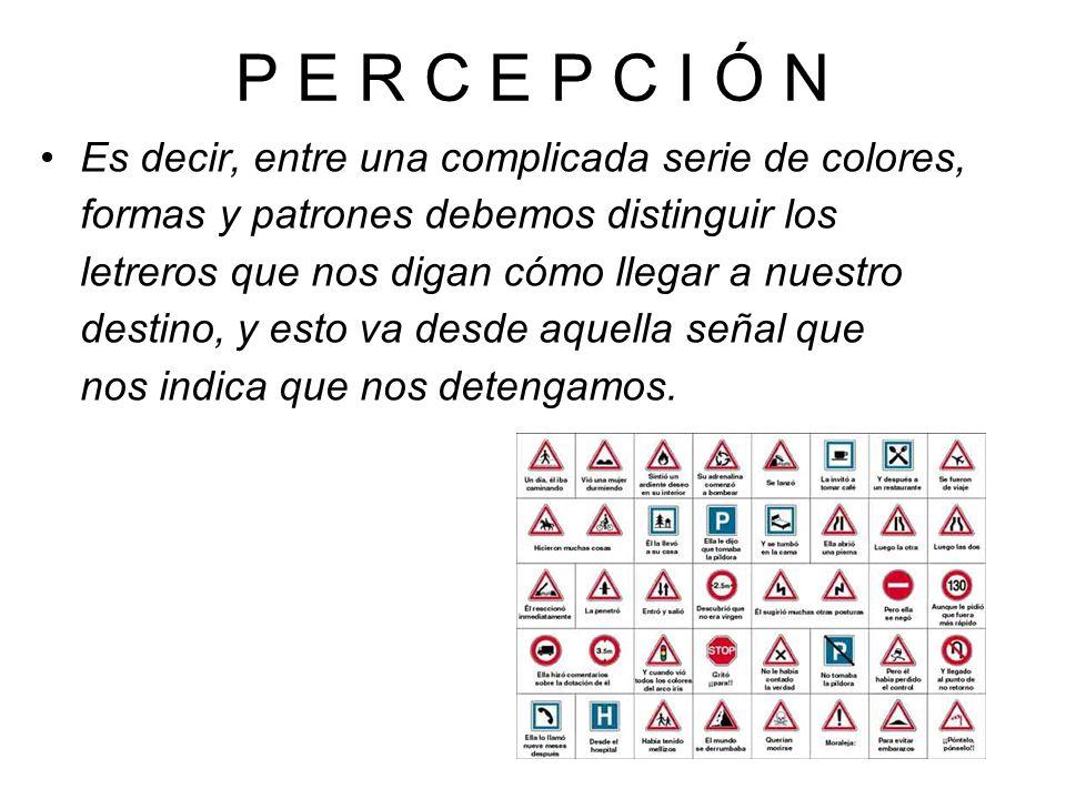 P E R C E P C I Ó N Es decir, entre una complicada serie de colores, formas y patrones debemos distinguir los letreros que nos digan cómo llegar a nuestro destino, y esto va desde aquella señal que nos indica que nos detengamos.