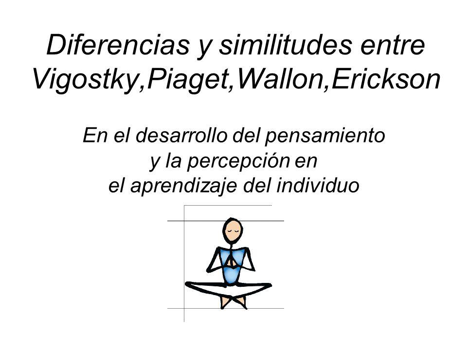 Diferencias y similitudes entre Vigostky,Piaget,Wallon,Erickson En el desarrollo del pensamiento y la percepción en el aprendizaje del individuo