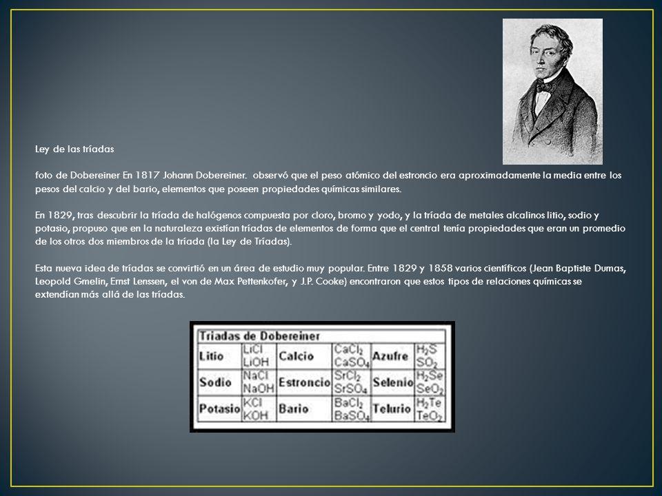 Ley de las tríadas foto de Dobereiner En 1817 Johann Dobereiner. observó que el peso atómico del estroncio era aproximadamente la media entre los peso