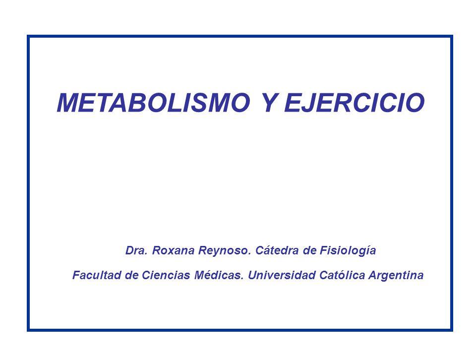 METABOLISMO Y EJERCICIO Dra. Roxana Reynoso. Cátedra de Fisiología Facultad de Ciencias Médicas. Universidad Católica Argentina