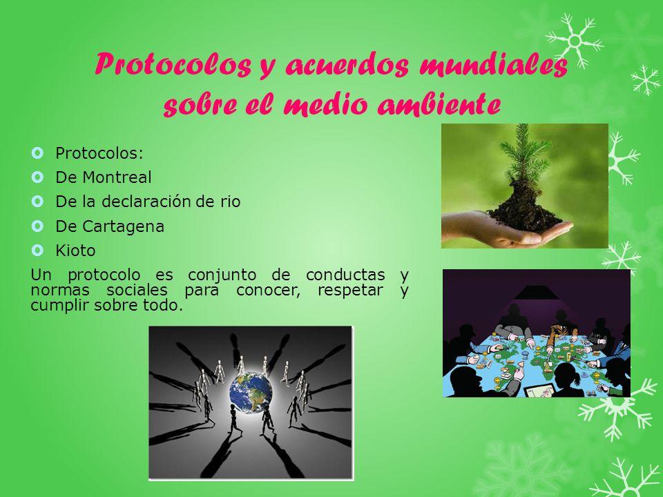 Protocolos y acuerdos mundiales sobre el medio ambiente Protocolos: De Montreal De la declaración de rio De Cartagena Kioto Un protocolo es conjunto de conductas y normas sociales para conocer, respetar y cumplir sobre todo.