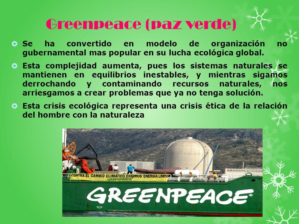 Greenpeace (paz verde) Se ha convertido en modelo de organización no gubernamental mas popular en su lucha ecológica global.