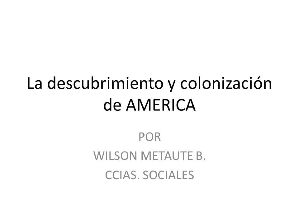 La descubrimiento y colonización de AMERICA POR WILSON METAUTE B. CCIAS. SOCIALES