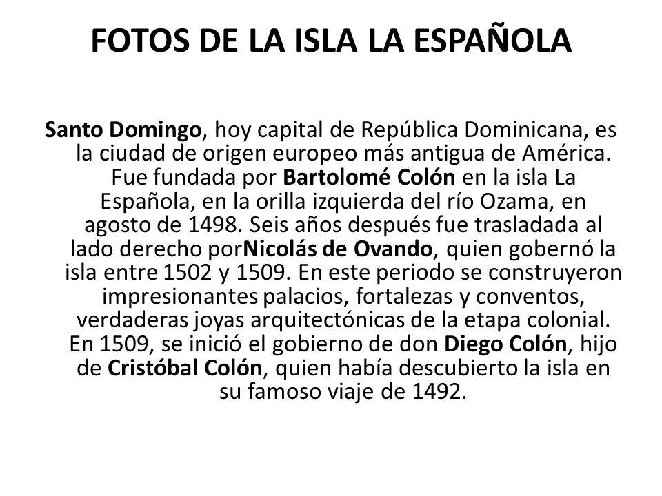 FOTOS DE LA ISLA LA ESPAÑOLA Santo Domingo, hoy capital de República Dominicana, es la ciudad de origen europeo más antigua de América. Fue fundada po