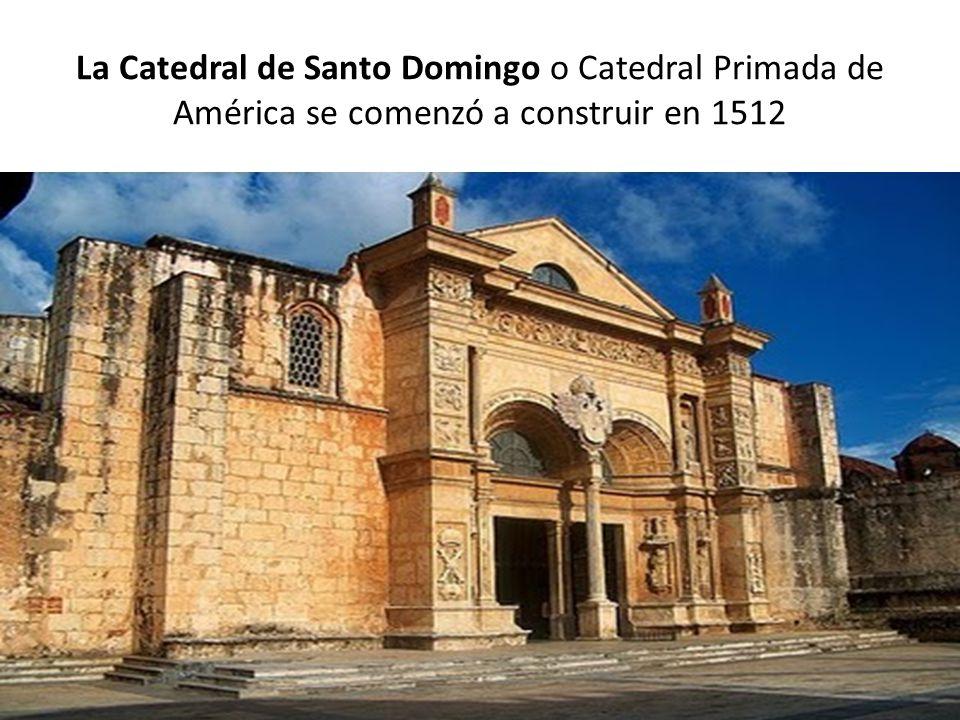 La Catedral de Santo Domingo o Catedral Primada de América se comenzó a construir en 1512