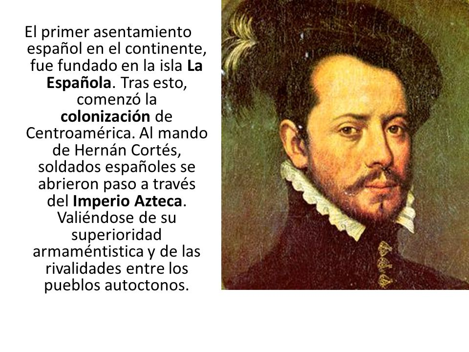 El primer asentamiento español en el continente, fue fundado en la isla La Española. Tras esto, comenzó la colonización de Centroamérica. Al mando de