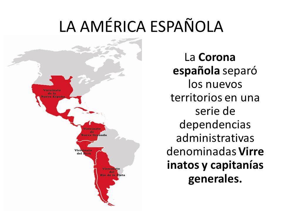 LA AMÉRICA ESPAÑOLA La Corona española separó los nuevos territorios en una serie de dependencias administrativas denominadas Virre inatos y capitanía