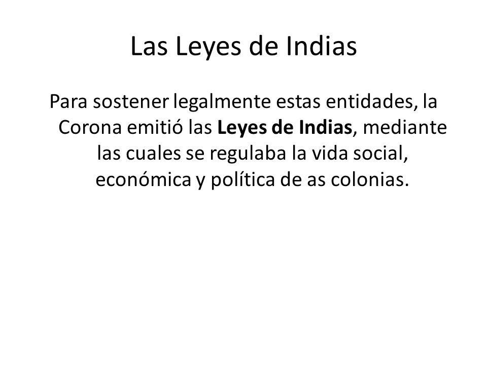 Las Leyes de Indias Para sostener legalmente estas entidades, la Corona emitió las Leyes de Indias, mediante las cuales se regulaba la vida social, ec