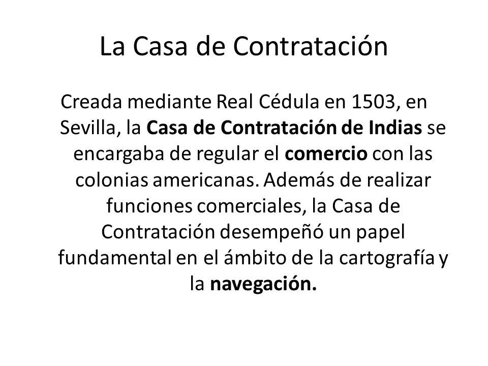 La Casa de Contratación Creada mediante Real Cédula en 1503, en Sevilla, la Casa de Contratación de Indias se encargaba de regular el comercio con las
