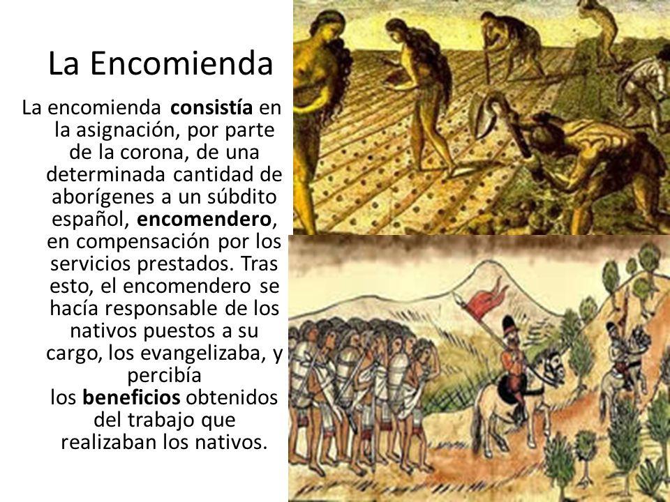 La Encomienda La encomienda consistía en la asignación, por parte de la corona, de una determinada cantidad de aborígenes a un súbdito español, encome